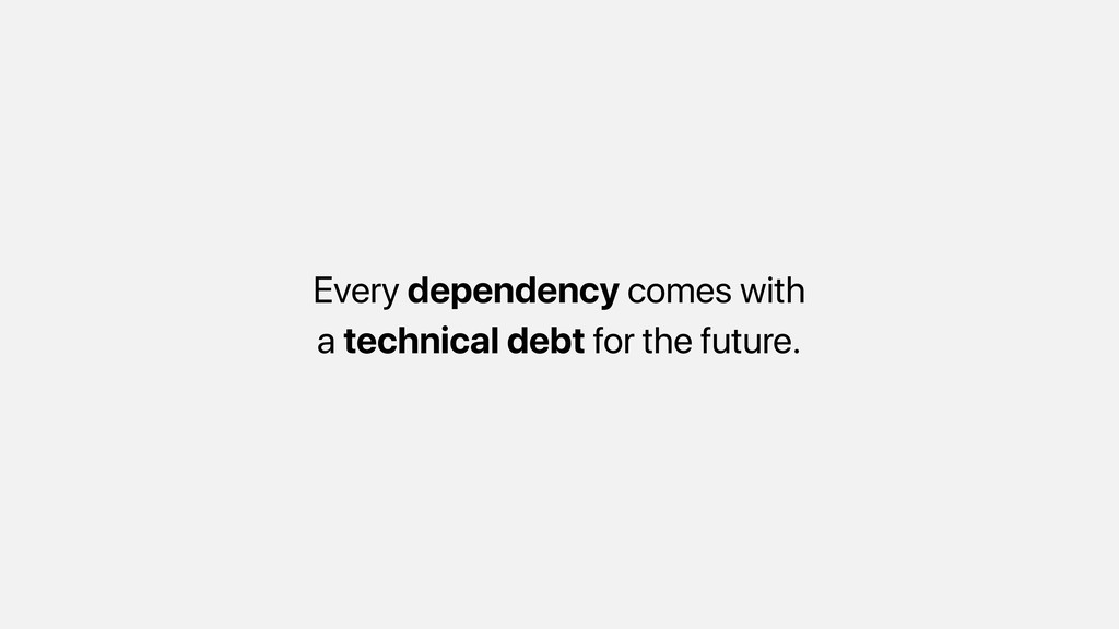 Every dependency comes with a technical debt fo...