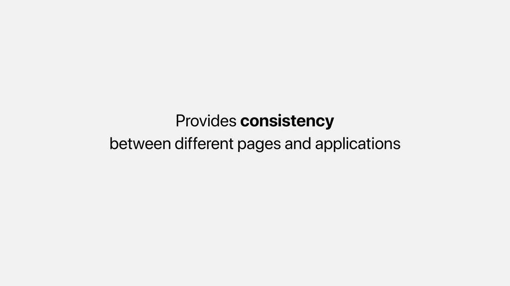 Provides consistency between different pages an...