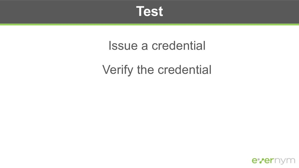 Test Issue a credential Verify the credential