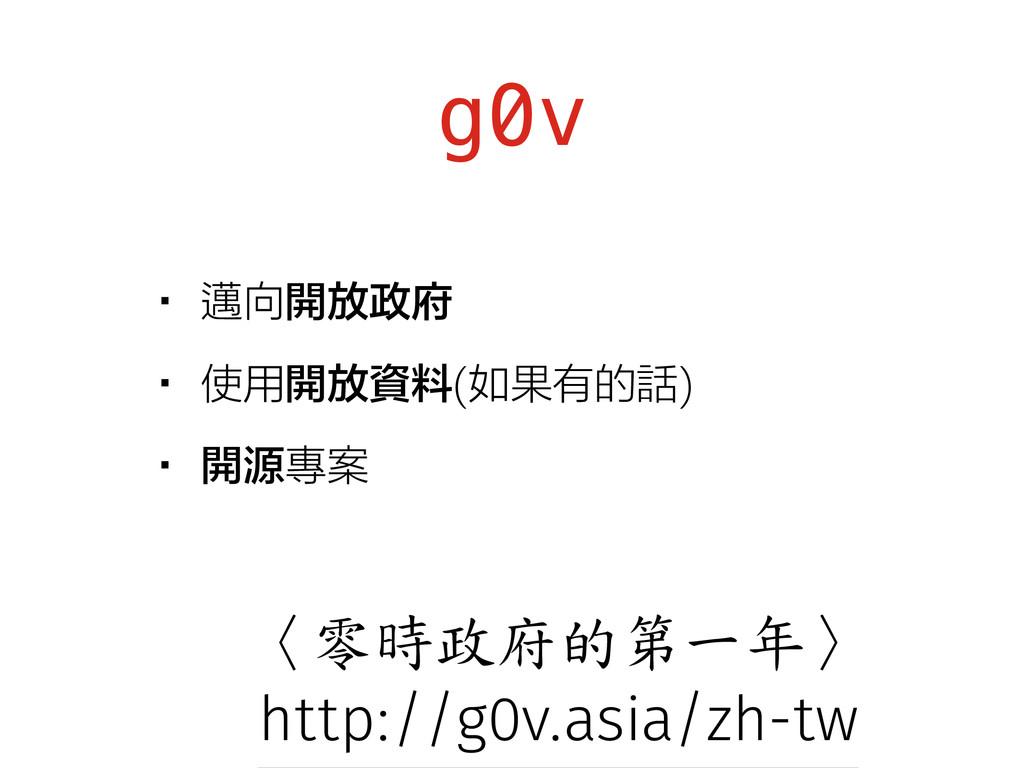 g0v •邁向開放政府 •使用開放資料(如果有的話) •開源專案 〈零時政府的第一年〉 htt...