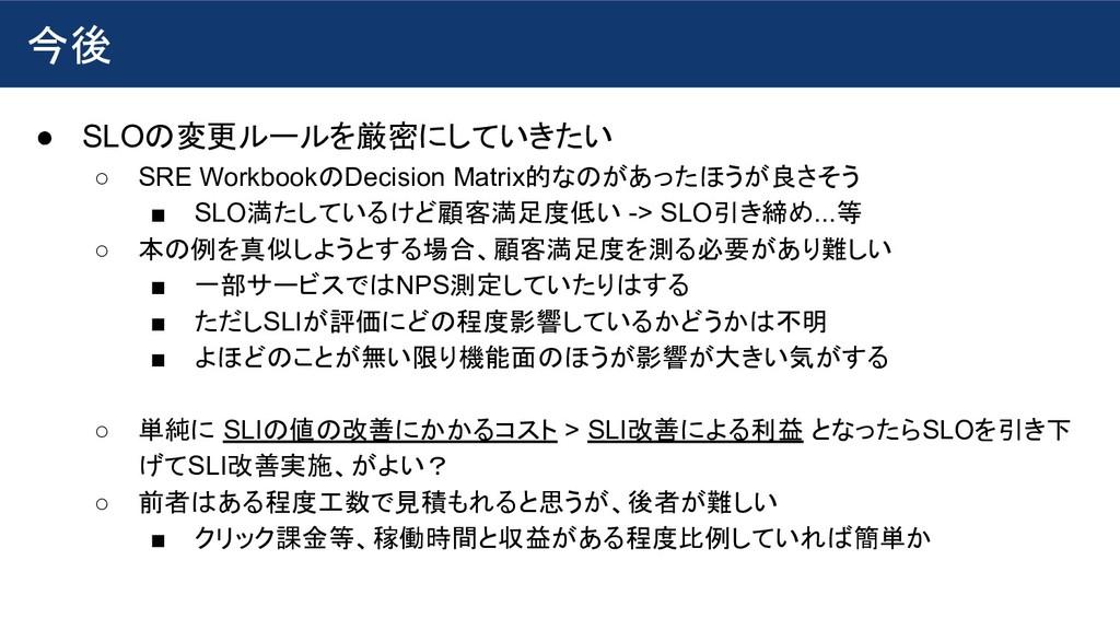 今後 ● SLOの変更ルールを厳密にしていきたい ○ SRE WorkbookのDecisio...