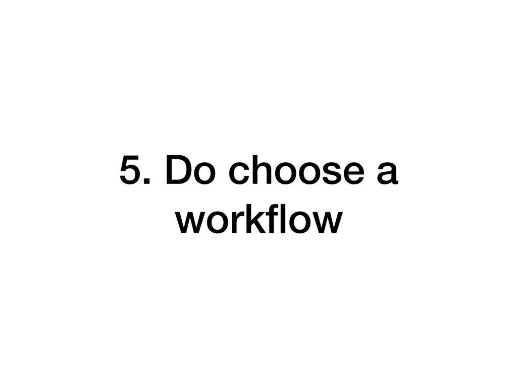 5. Do choose a workflow