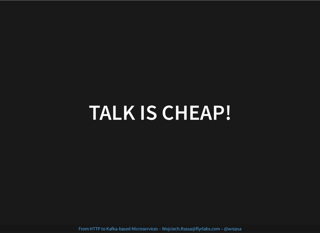 TALK IS CHEAP! TALK IS CHEAP! From HTTP to Kafk...