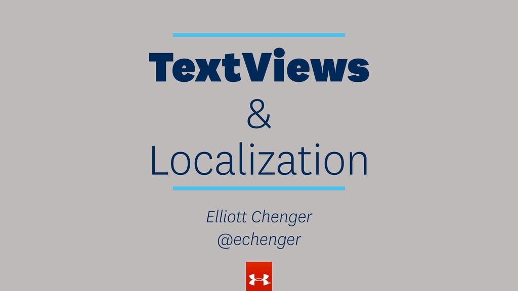 TextViews & Localization Elliott Chenger @echen...