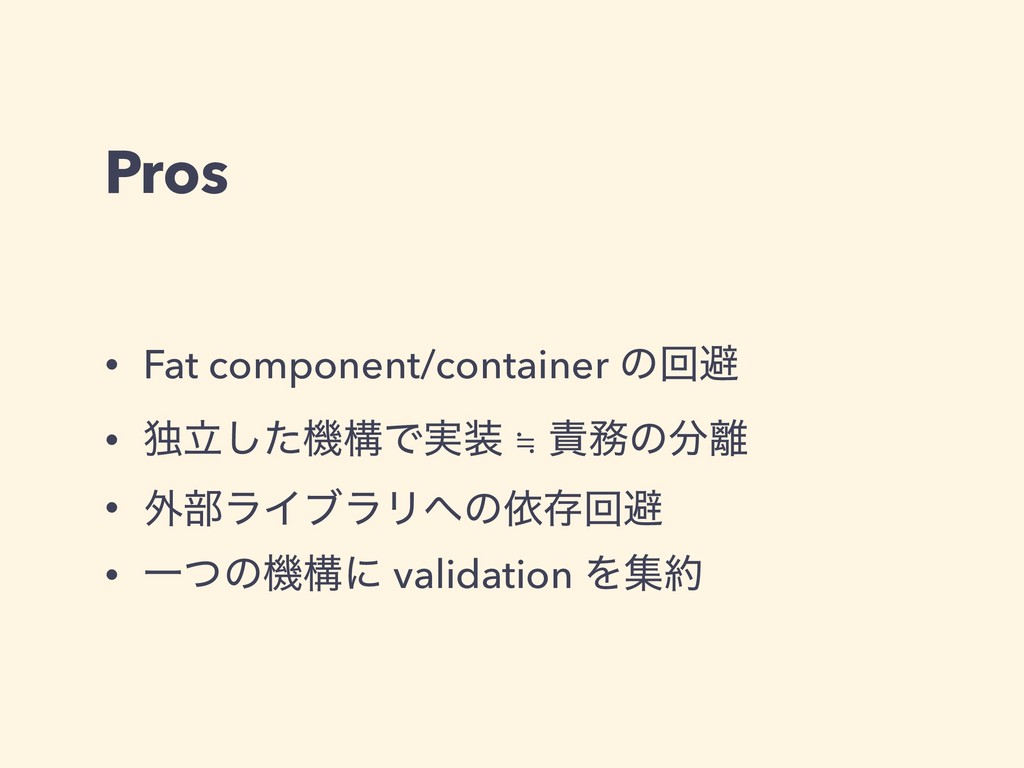 Pros • Fat component/container ͷճආ • ಠཱͨ͠ػߏͰ࣮ ...