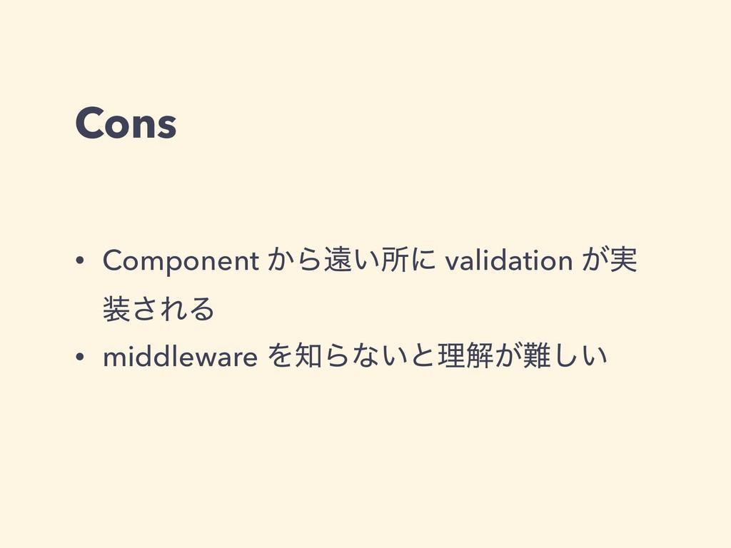Cons • Component ͔Βԕ͍ॴʹ validation ͕࣮ ͞ΕΔ • mi...