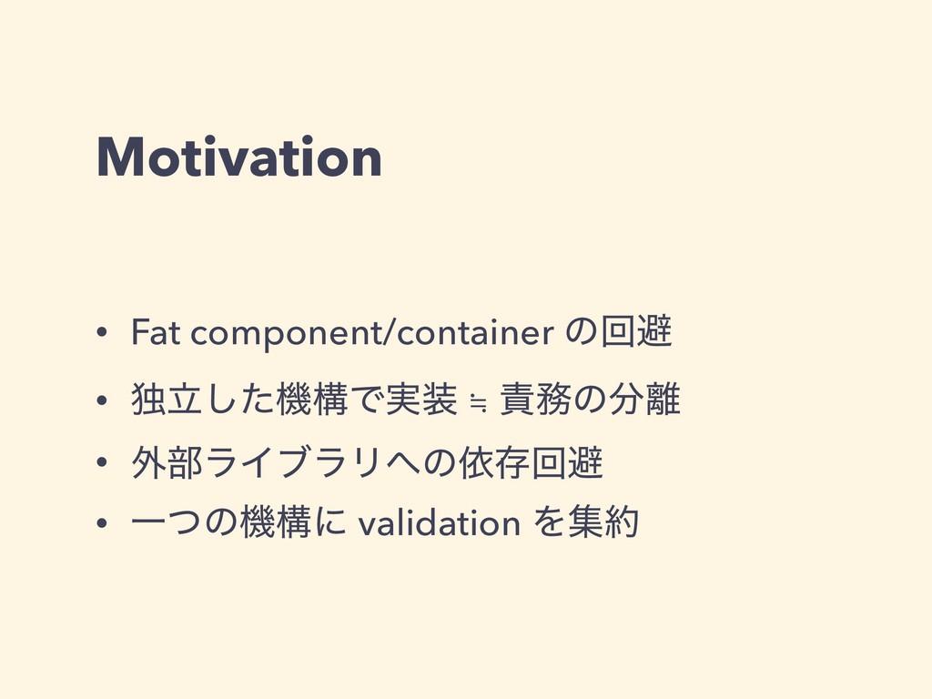 Motivation • Fat component/container ͷճආ • ಠཱͨ͠...