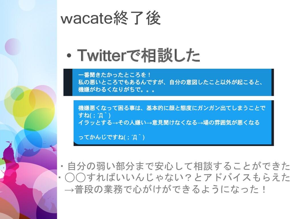 wacate終了後 • Twitterで相談した ・自分の弱い部分まで安心して相談することがで...