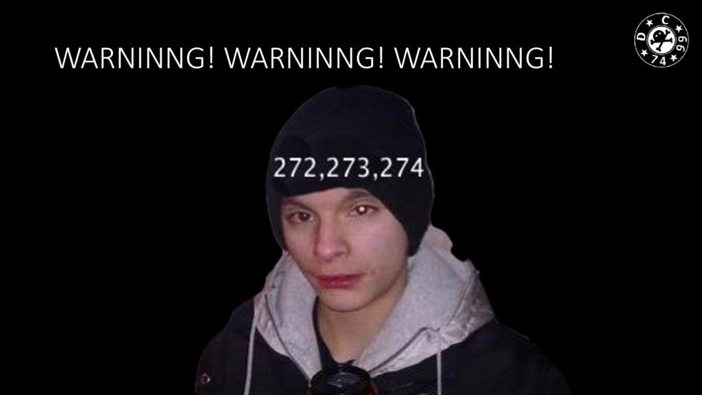 WARNINNG! WARNINNG! WARNINNG!