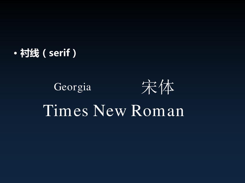 • 衬线(serif) Georgia Times New Roman 宋体
