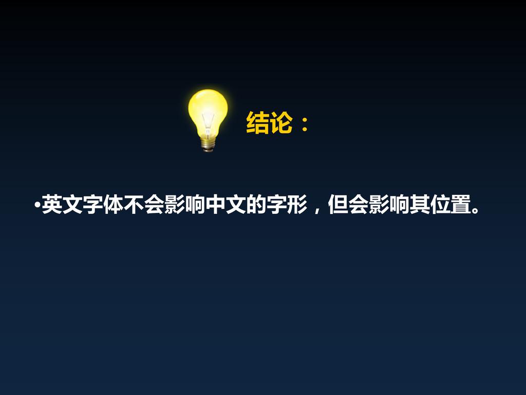 • 结论: •英文字体不会影响中文的字形,但会影响其位置。
