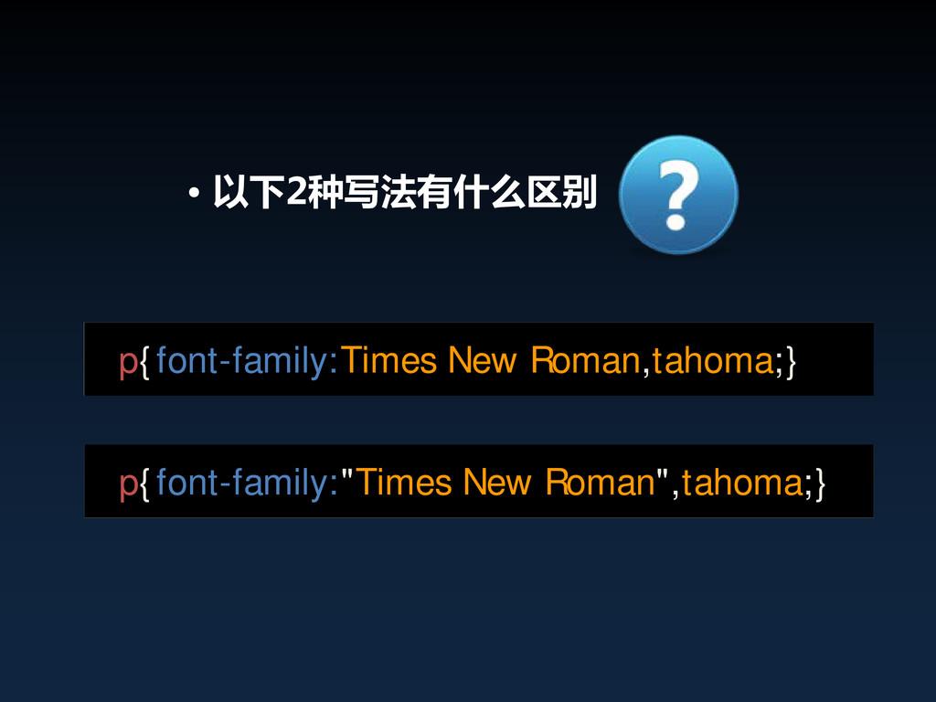 • 以下2种写法有什么区别 p{font-family:Times New Roman,tah...