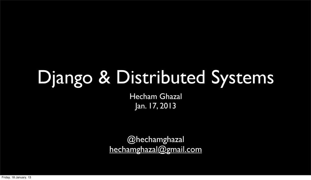 Django & Distributed Systems Hecham Ghazal Jan....