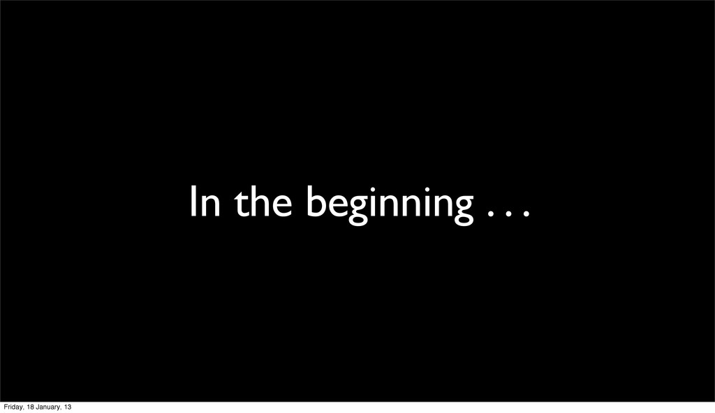In the beginning . . . Friday, 18 January, 13