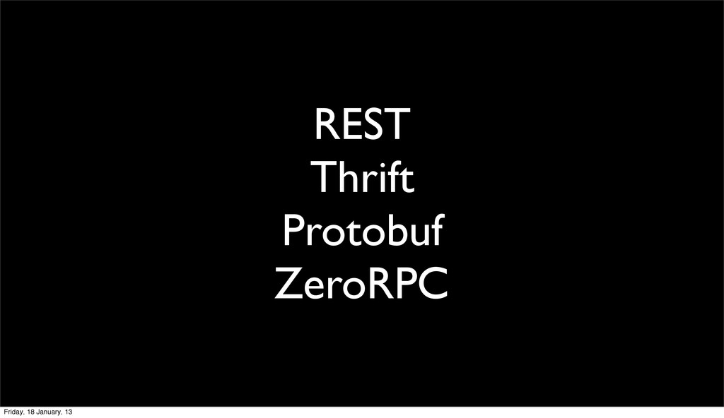 REST Thrift Protobuf ZeroRPC Friday, 18 January...