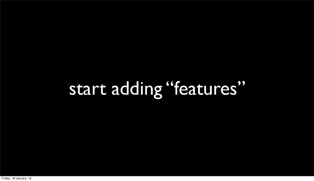 """start adding """"features"""" Friday, 18 January, 13"""