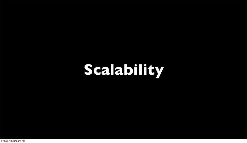 Scalability Friday, 18 January, 13
