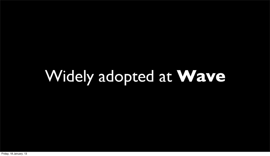 Widely adopted at Wave Friday, 18 January, 13