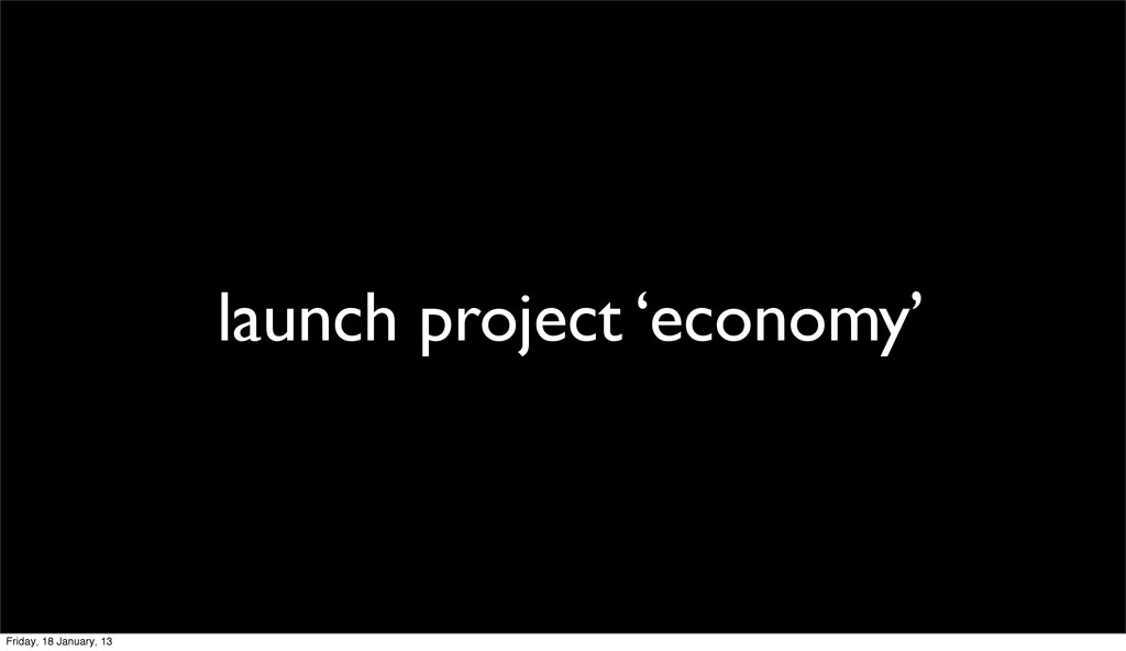 launch project 'economy' Friday, 18 January, 13