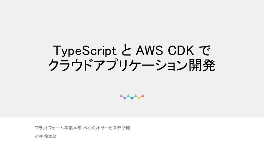 TypeScript と AWS CDK で クラウドアプリケーション開発  プラットフォ...