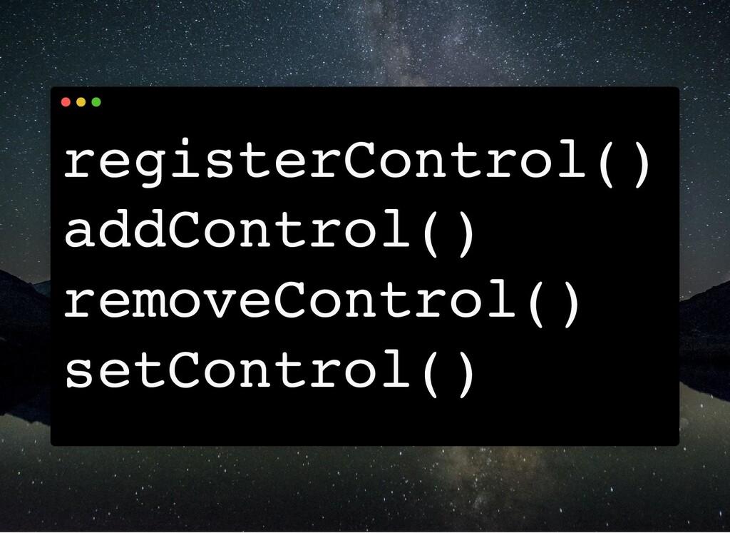 registerControl() addControl() removeControl() ...