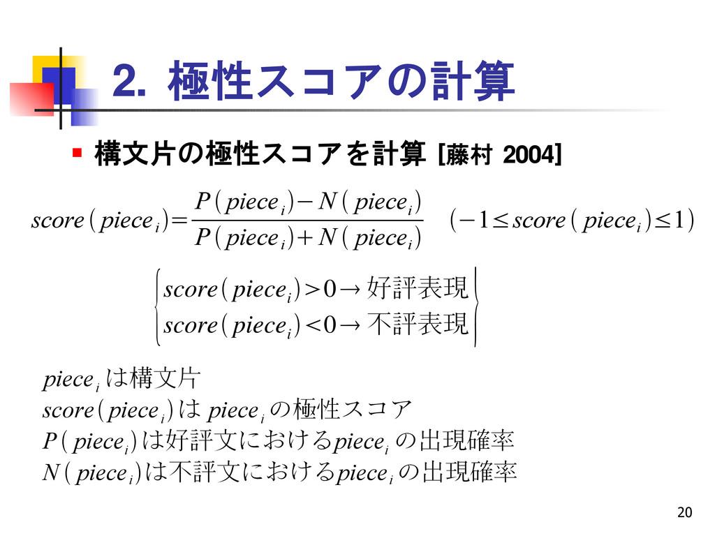 20 2. 極性スコアの計算  構文片の極性スコアを計算 [藤村 2004] score ...