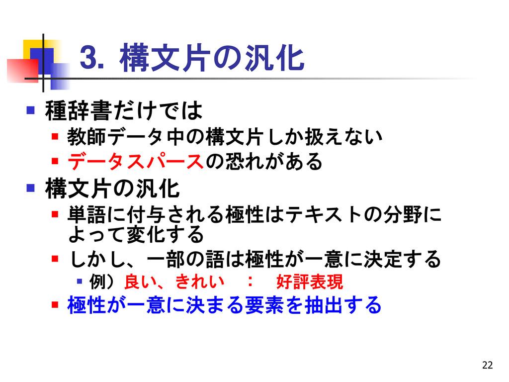 22 3. 構文片の汎化  種辞書だけでは  教師データ中の構文片しか扱えない  データ...