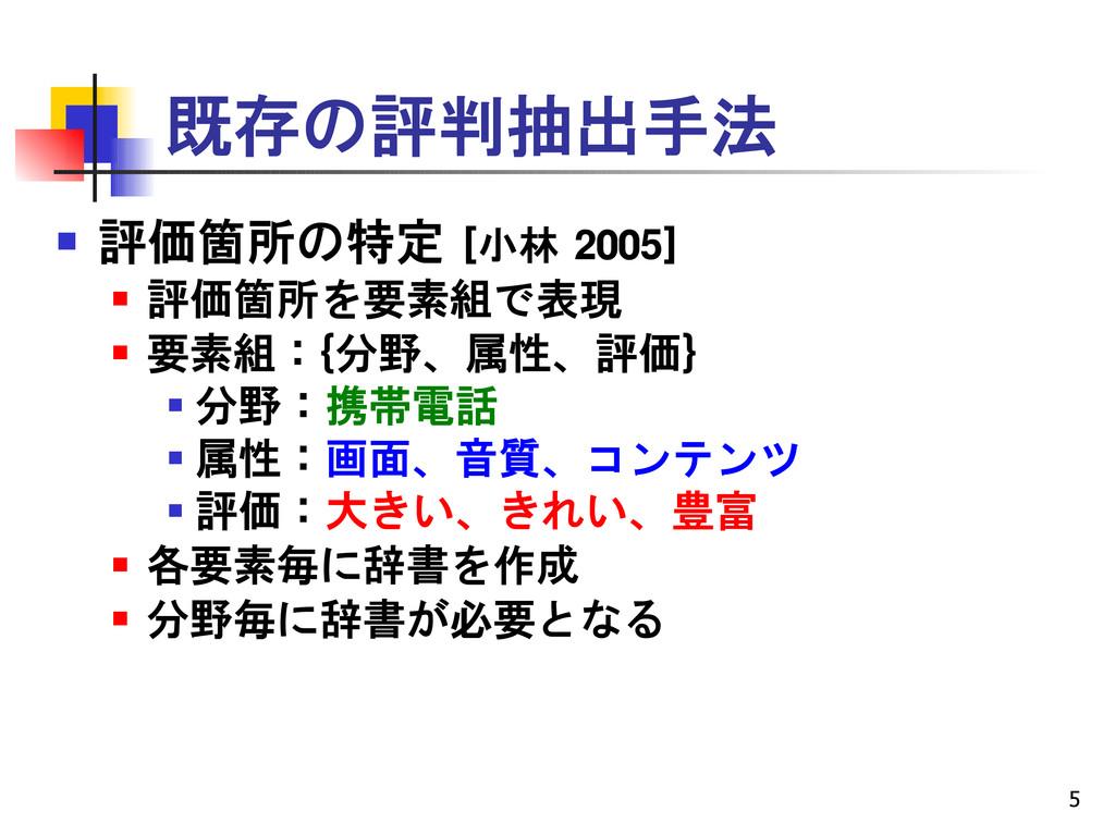 5 既存の評判抽出手法  評価箇所の特定 [小林 2005]  評価箇所を要素組で表現 ...