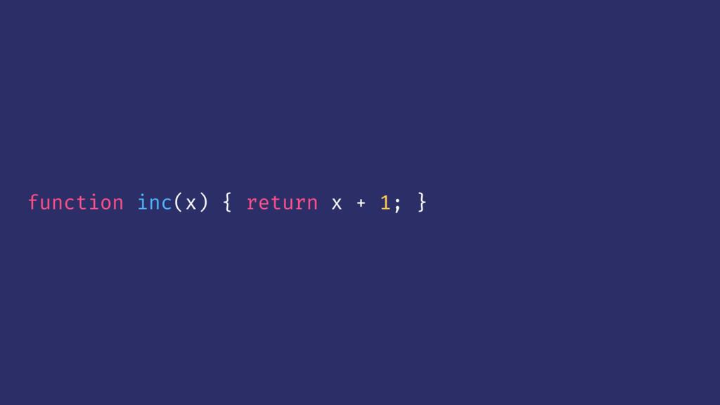 function inc(x) { return x + 1; }