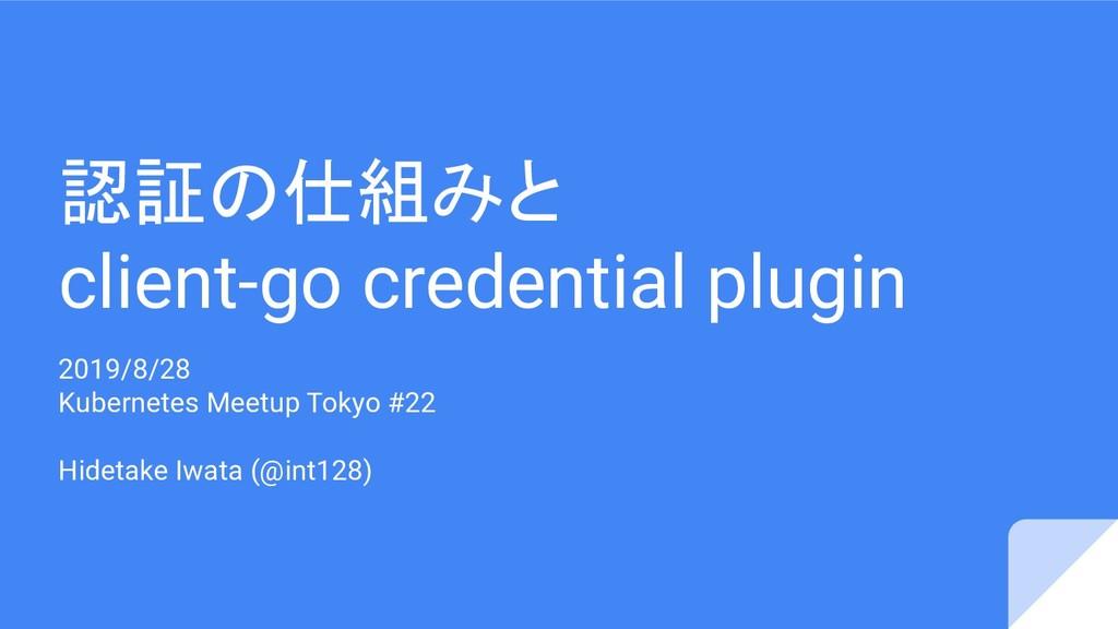 認証の仕組みと client-go credential plugin 2019/8/28 K...