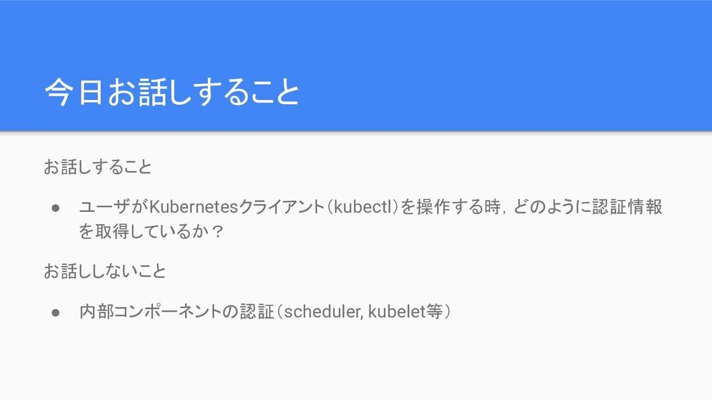 今日お話しすること お話しすること ● ユーザがKubernetesクライアント(kubect...