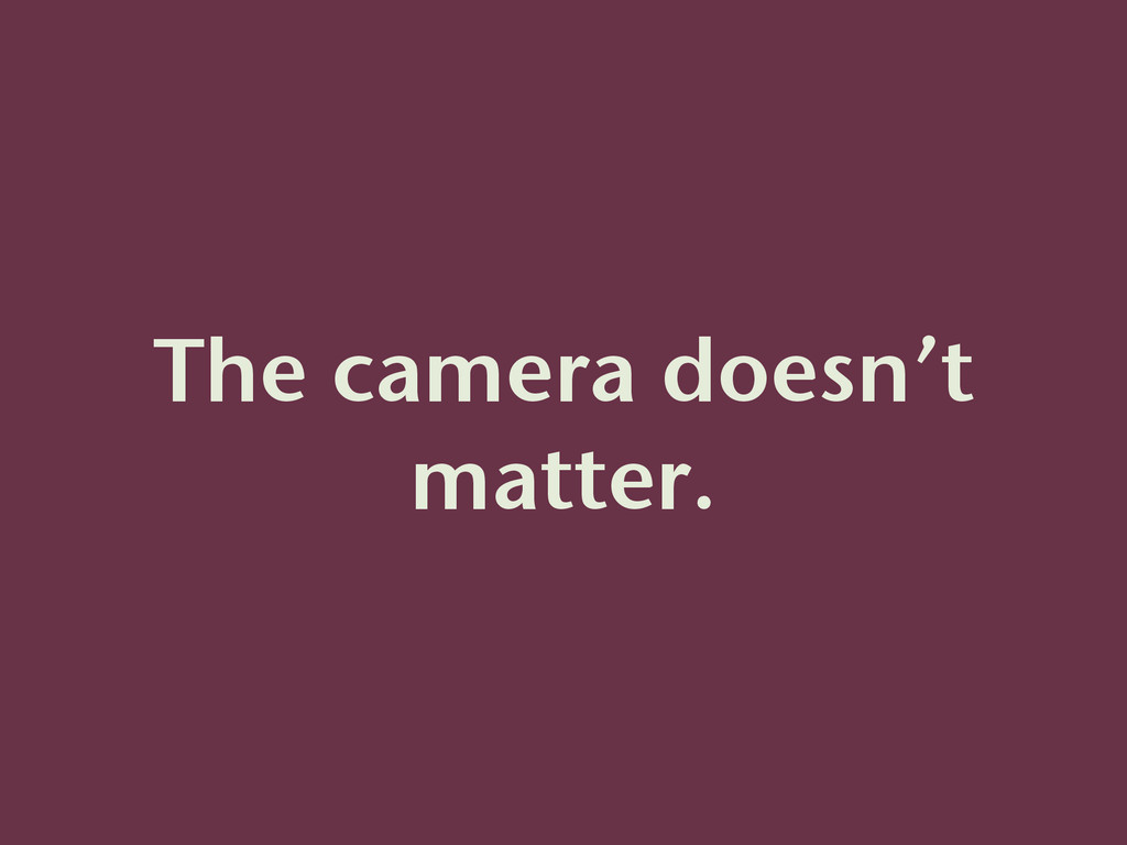 The camera doesn't matter.