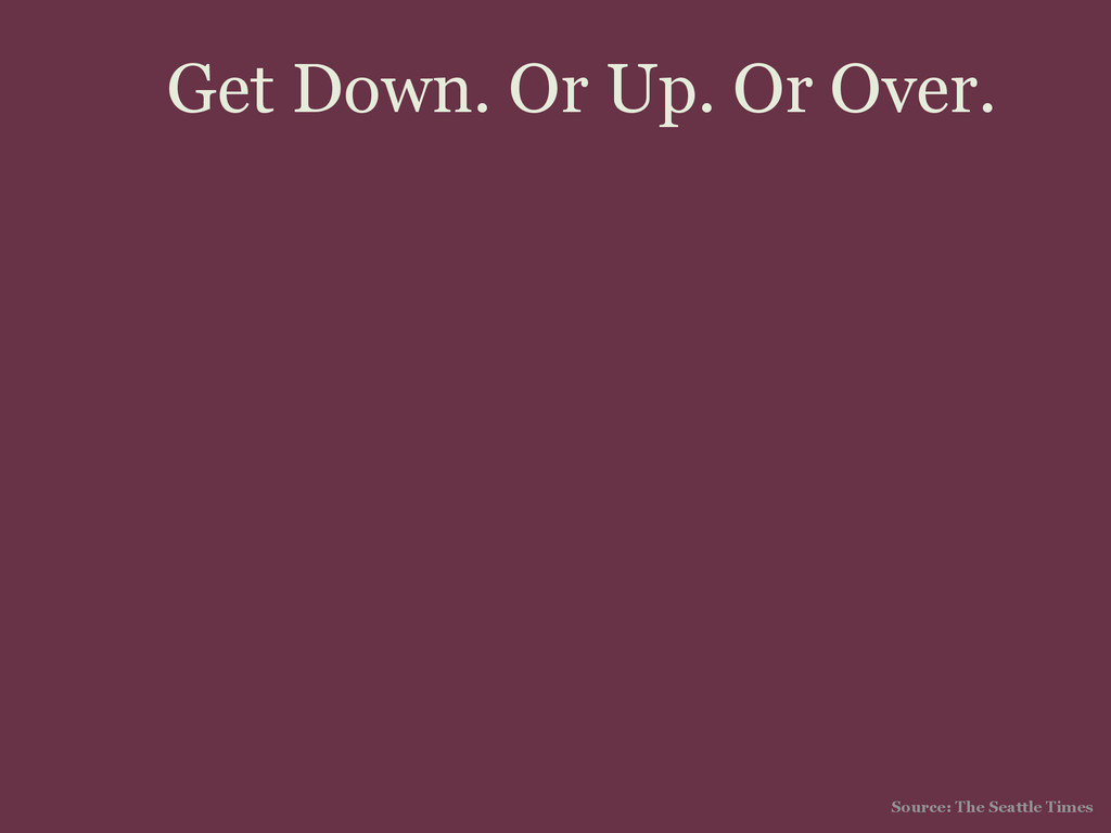 Get Down. Or Up. Or Over. Source: The Seattle T...