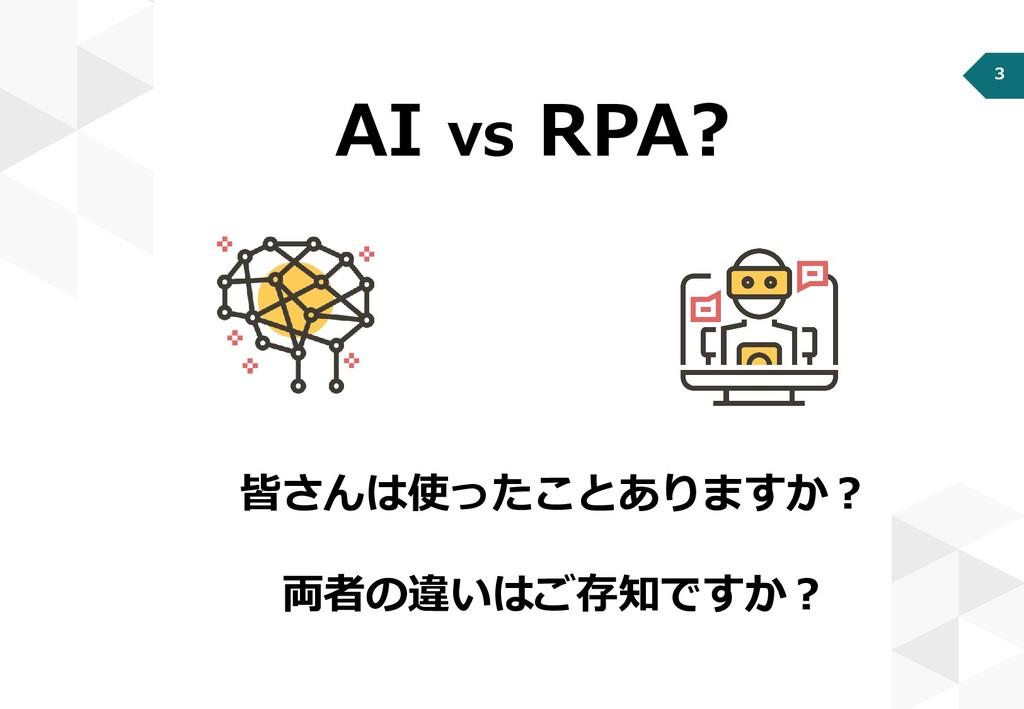 3 AI vs RPA? 皆さんは使ったことありますか? 両者の違いはご存知ですか?