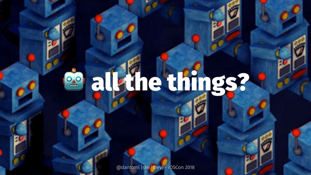 ! all the things? @dantoml [she/they] - iOSCon ...