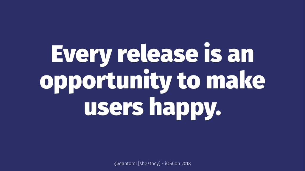 Every release is an opportunity to make users h...