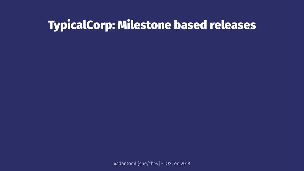 TypicalCorp: Milestone based releases @dantoml ...