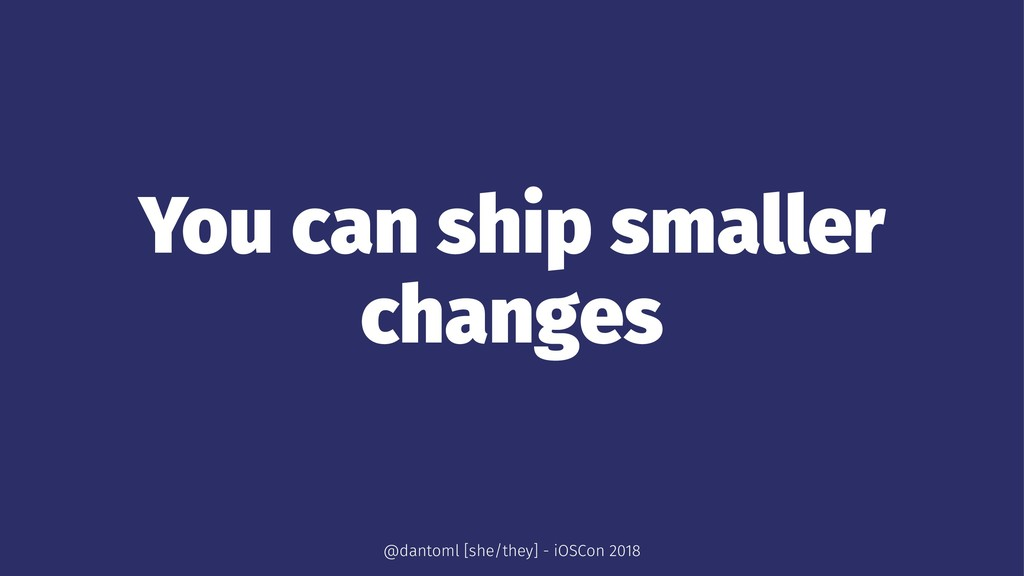 You can ship smaller changes @dantoml [she/they...
