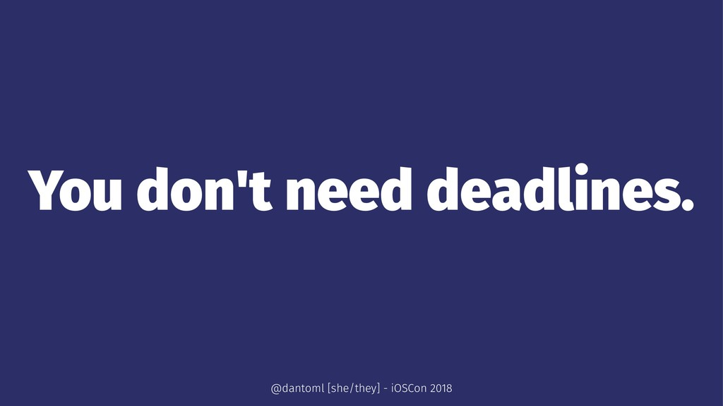 You don't need deadlines. @dantoml [she/they] -...