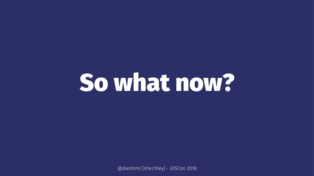 So what now? @dantoml [she/they] - iOSCon 2018