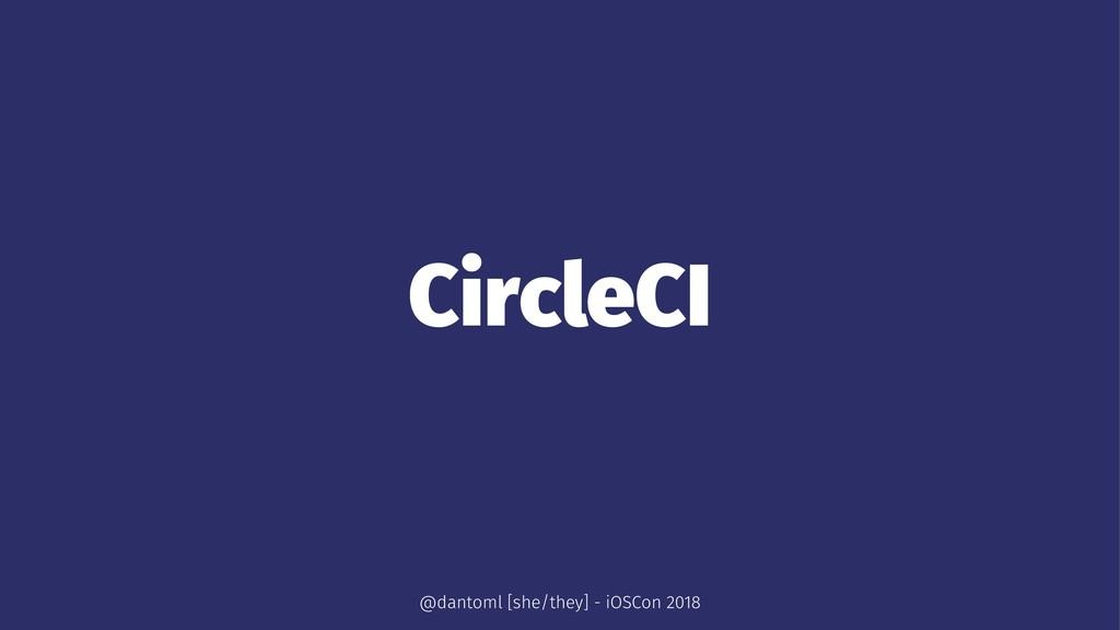 CircleCI @dantoml [she/they] - iOSCon 2018