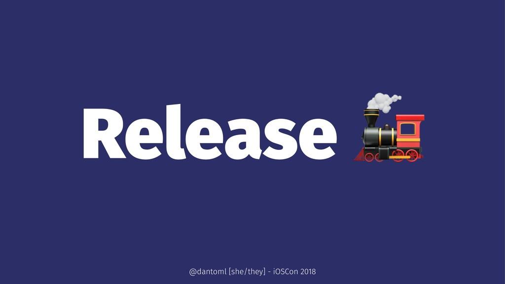 Release ! @dantoml [she/they] - iOSCon 2018
