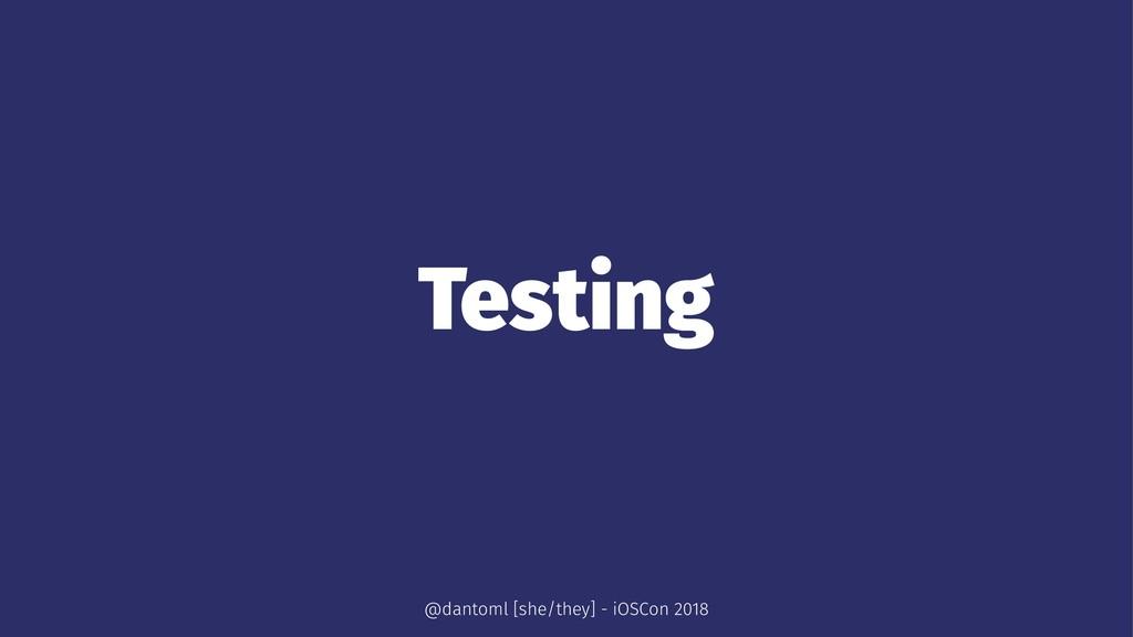 Testing @dantoml [she/they] - iOSCon 2018