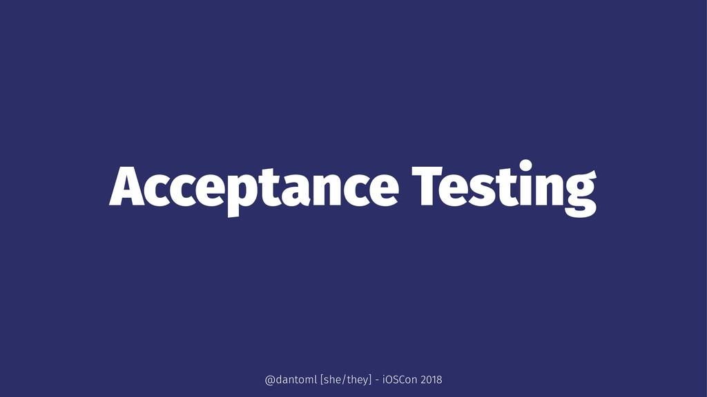 Acceptance Testing @dantoml [she/they] - iOSCon...