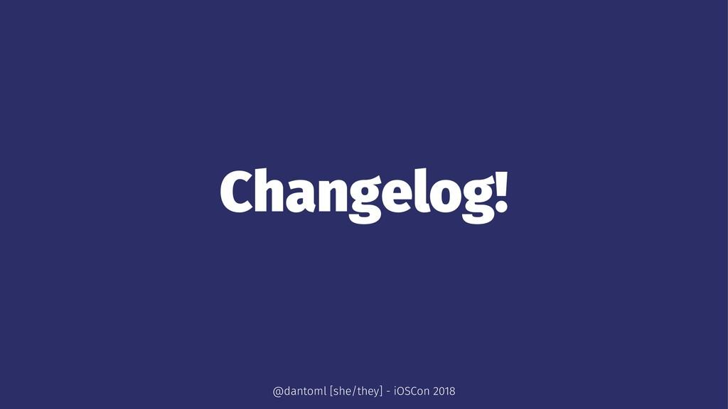 Changelog! @dantoml [she/they] - iOSCon 2018