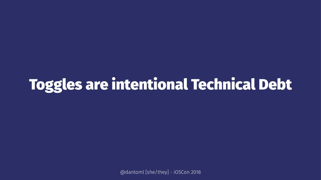 Toggles are intentional Technical Debt @dantoml...