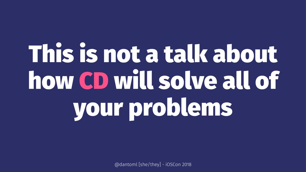This is not a talk about how CD will solve all ...