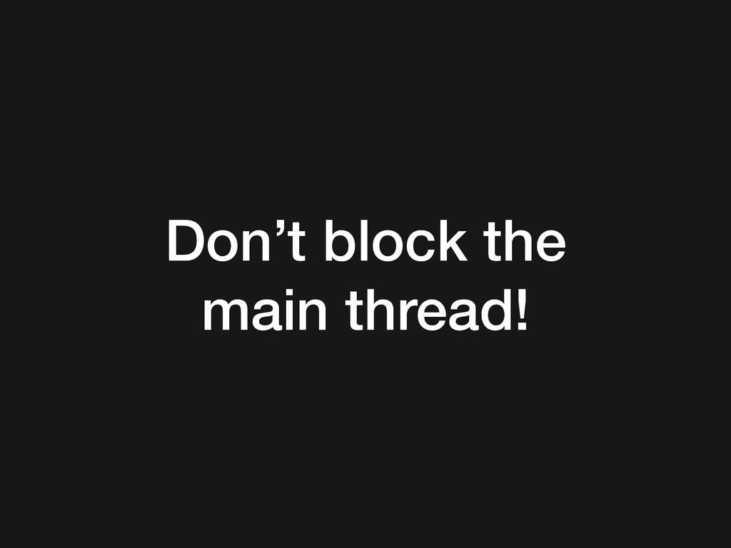 Don't block the main thread!
