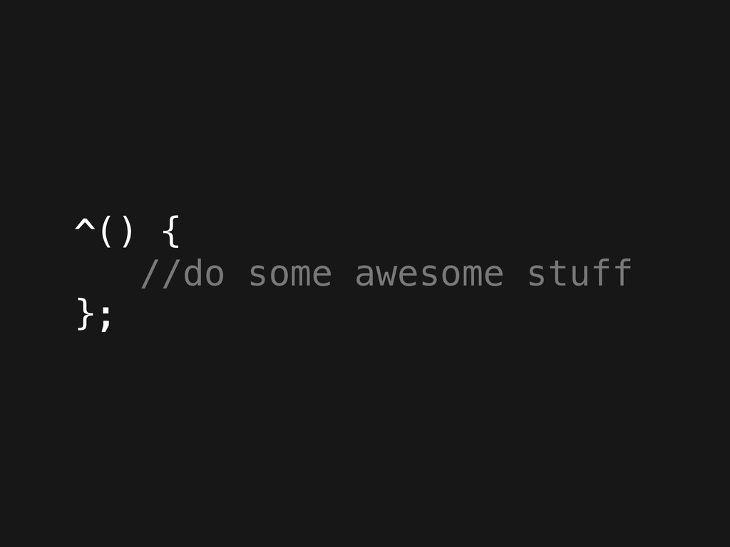 ^() { //do some awesome stuff };