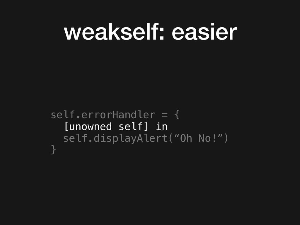 weakself: easier self.errorHandler = { [unowned...